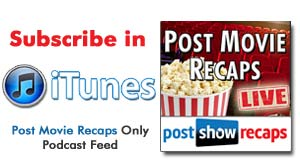 Subscribe to our POST MOVIE RECAPS Only Audio feed in iTunes