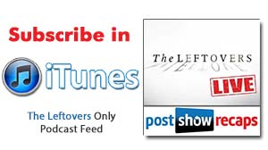 Subscribe in iTunes to our The Leftovers ONLY Podcast in iTunes