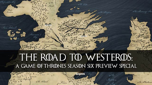 The Road to Westeros: A Game of Thrones Season 6 Preview Special