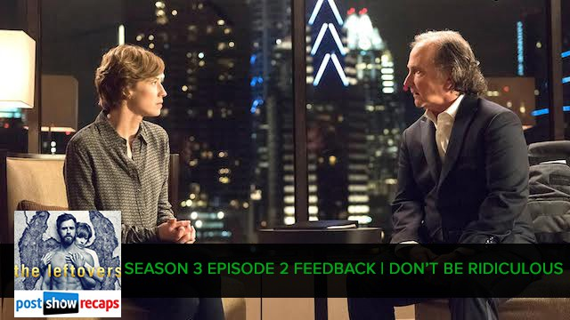 The Leftovers 2017: Season 3, Episode 2 Feedback Show - Don't Be Ridiculous