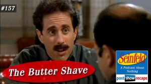 Seinfeld: The Butter Shave | Episode 157 Recap Podcast