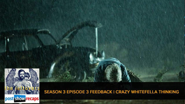 The Leftovers 2017: Season 3 Episode 3 Feedback Show | Crazy Whitefella Thinking