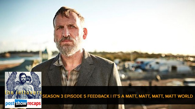 The Leftovers 2017: Season 3 Episode 5 Feedback Show - It's A Matt, Matt, Matt, Matt World
