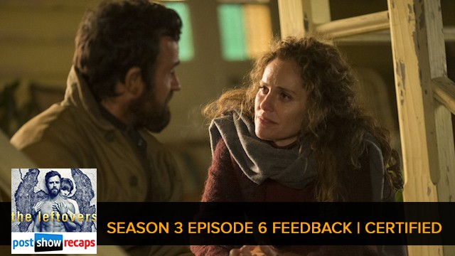 The Leftovers 2017: Season 3 Episode 6 Feedback Show - Certified