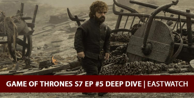 Game of Thrones 2017: Season 7 Episode 5 Deep Dive Podcast - Eastwatch