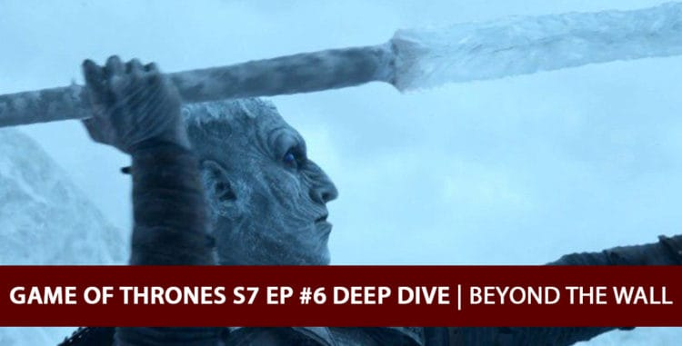 Game of Thrones 2017: Season 7 Episode 6 Deep Dive Podcast - Beyond the Wall