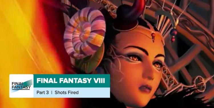 Final Fantasy 8, Part 3: Shots Fired