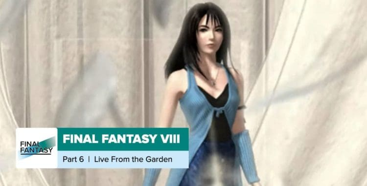 Final Fantasy 8, Part 6: Live from the Garden