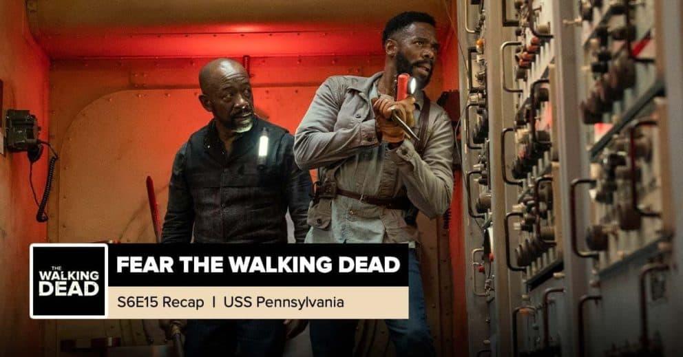 "Fear The Walking Dead | Season 6, Episode 15 Recap: ""USS Pennsylvania"""
