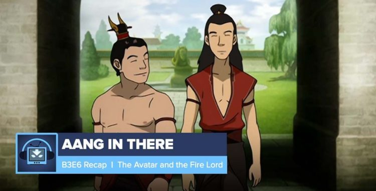 AANG IN THERE: Book 3 Episode 6: The Avatar and the Firelord