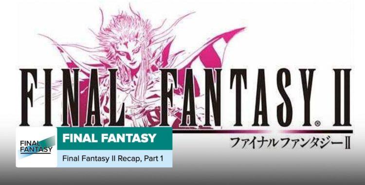 Final Fantasy 2 Recap, Part 1